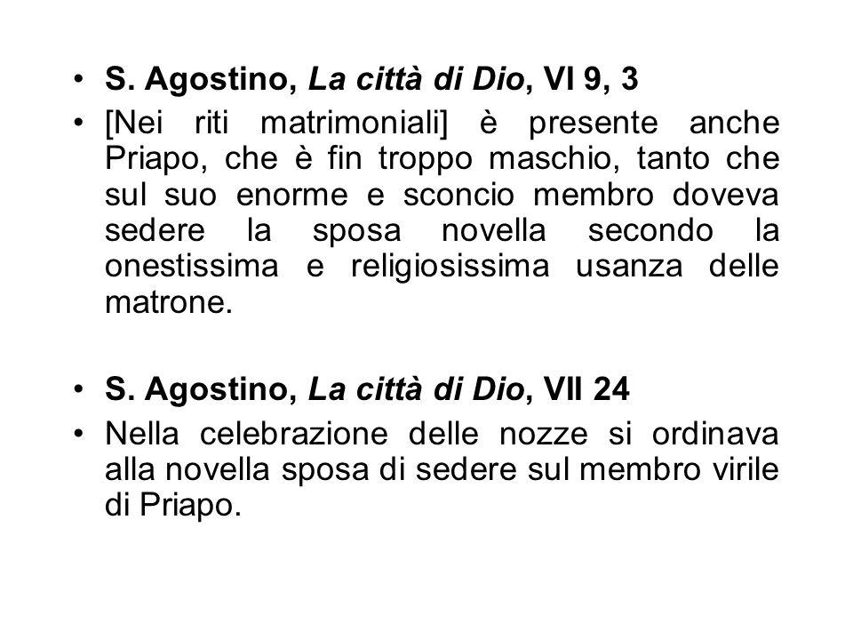 S. Agostino, La città di Dio, VI 9, 3 [Nei riti matrimoniali] è presente anche Priapo, che è fin troppo maschio, tanto che sul suo enorme e sconcio me