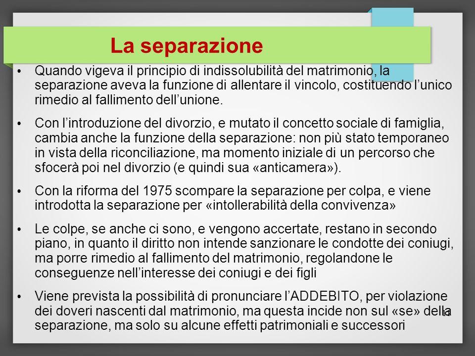 La separazione Quando vigeva il principio di indissolubilità del matrimonio, la separazione aveva la funzione di allentare il vincolo, costituendo lun