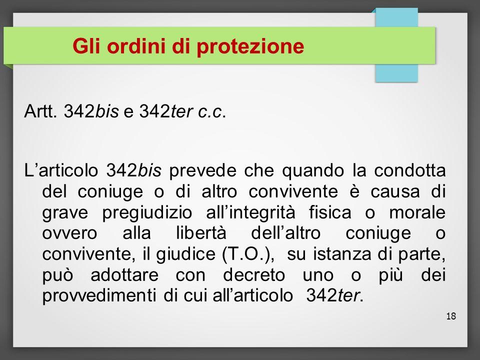18 Gli ordini di protezione Artt. 342bis e 342ter c.c. Larticolo 342bis prevede che quando la condotta del coniuge o di altro convivente è causa di gr