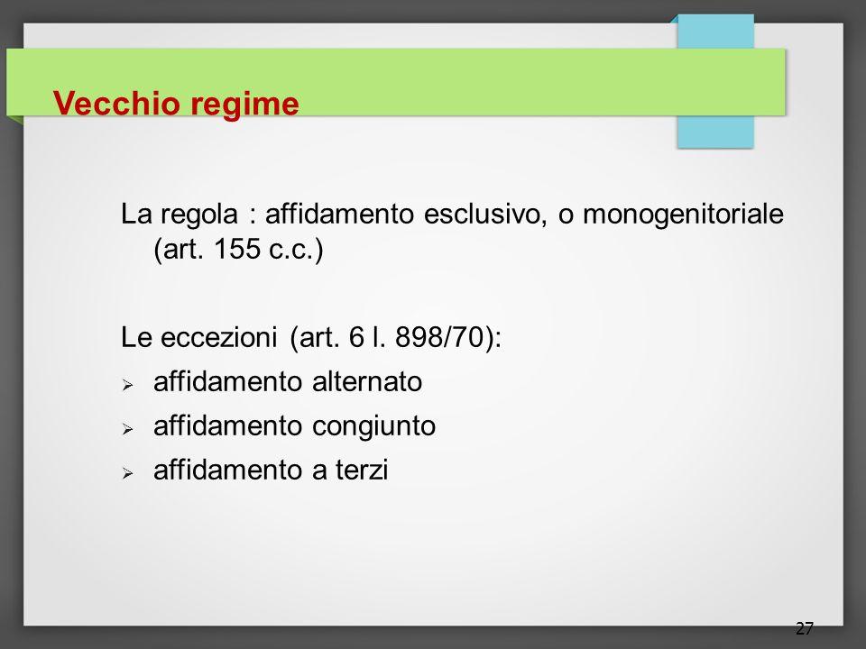 27 Vecchio regime La regola : affidamento esclusivo, o monogenitoriale (art. 155 c.c.) Le eccezioni (art. 6 l. 898/70): affidamento alternato affidame