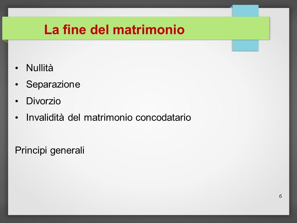 La fine del matrimonio Nullità Separazione Divorzio Invalidità del matrimonio concodatario Principi generali 6