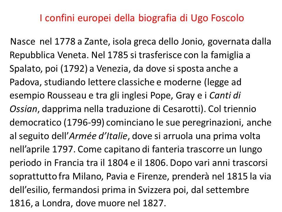 I confini europei della biografia di Ugo Foscolo Nasce nel 1778 a Zante, isola greca dello Jonio, governata dalla Repubblica Veneta.