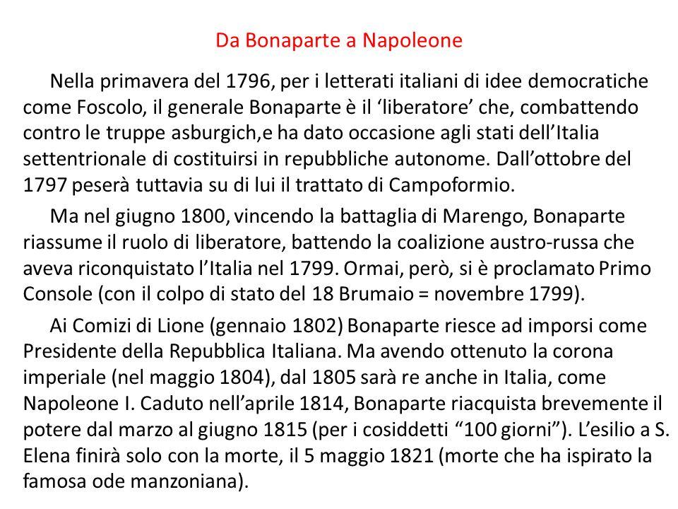 Da Bonaparte a Napoleone Nella primavera del 1796, per i letterati italiani di idee democratiche come Foscolo, il generale Bonaparte è il liberatore che, combattendo contro le truppe asburgich,e ha dato occasione agli stati dellItalia settentrionale di costituirsi in repubbliche autonome.