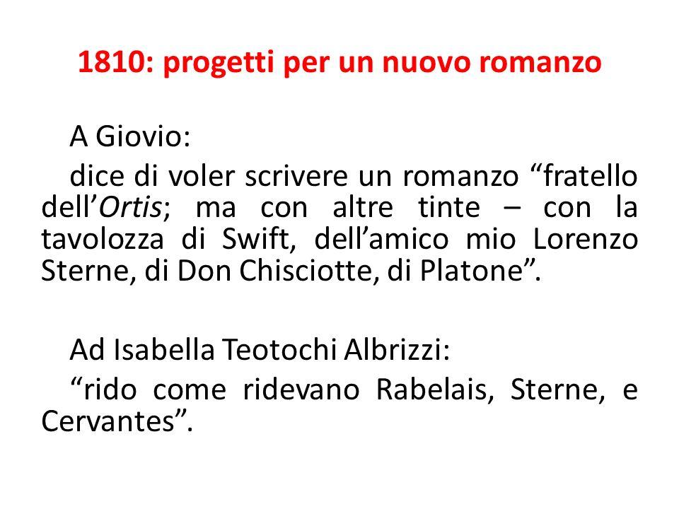 1810: progetti per un nuovo romanzo A Giovio: dice di voler scrivere un romanzo fratello dellOrtis; ma con altre tinte – con la tavolozza di Swift, dellamico mio Lorenzo Sterne, di Don Chisciotte, di Platone.