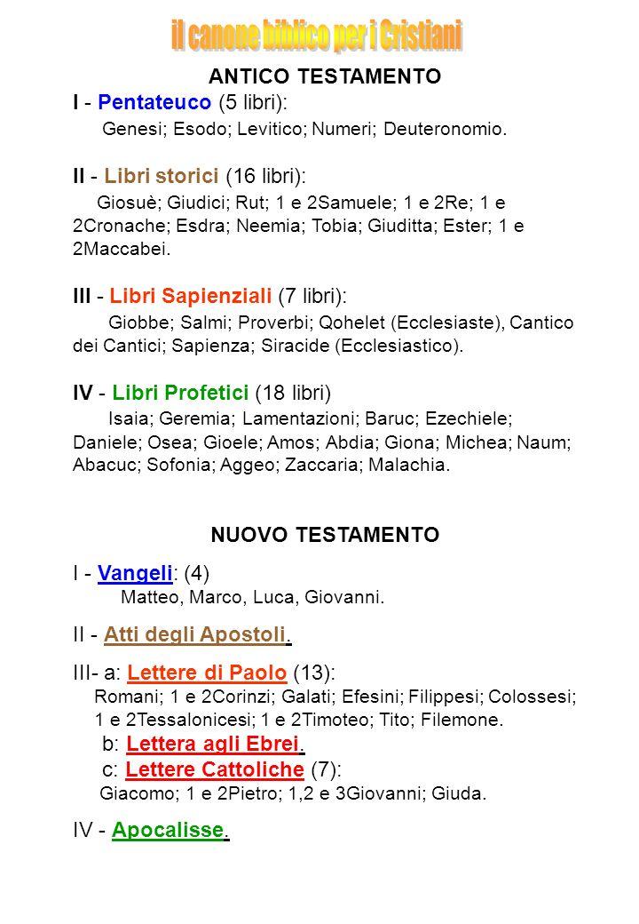 ANTICO TESTAMENTO I - Pentateuco (5 libri): Genesi; Esodo; Levitico; Numeri; Deuteronomio. II - Libri storici (16 libri): Giosuè; Giudici; Rut; 1 e 2S