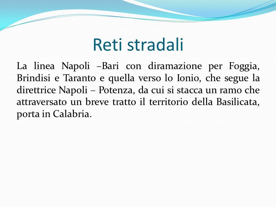 Reti stradali La linea Napoli –Bari con diramazione per Foggia, Brindisi e Taranto e quella verso lo Ionio, che segue la direttrice Napoli – Potenza,