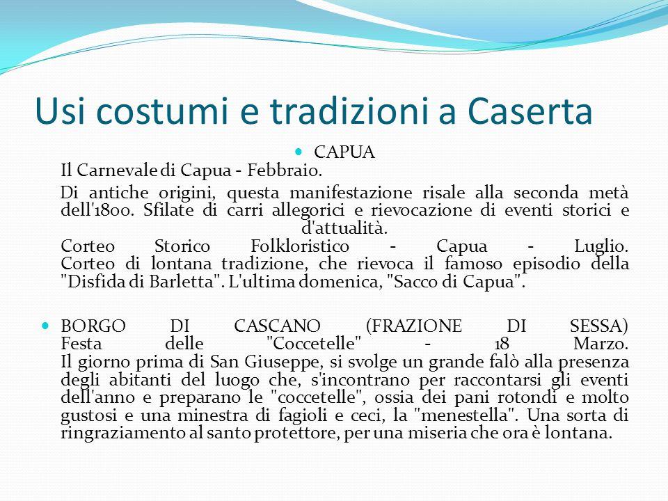 Usi costumi e tradizioni a Caserta CAPUA Il Carnevale di Capua - Febbraio. Di antiche origini, questa manifestazione risale alla seconda metà dell'180