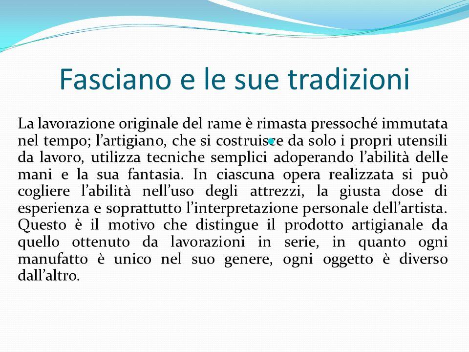 Fasciano e le sue tradizioni La lavorazione originale del rame è rimasta pressoché immutata nel tempo; lartigiano, che si costruisce da solo i propri