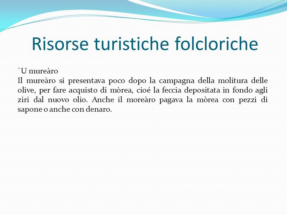 Risorse turistiche folcloriche `U mureàro Il mureàro si presentava poco dopo la campagna della molitura delle olive, per fare acquisto di mòrea, cioé