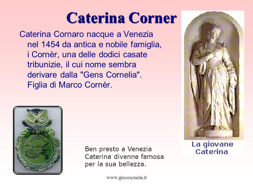 www.giocoscuola.it Caterina Corner Caterina Cornaro nacque a Venezia nel 1454 da antica e nobile famiglia, i Cornèr, una delle dodici casate tribunizie, il cui nome sembra derivare dalla Gens Cornelia .