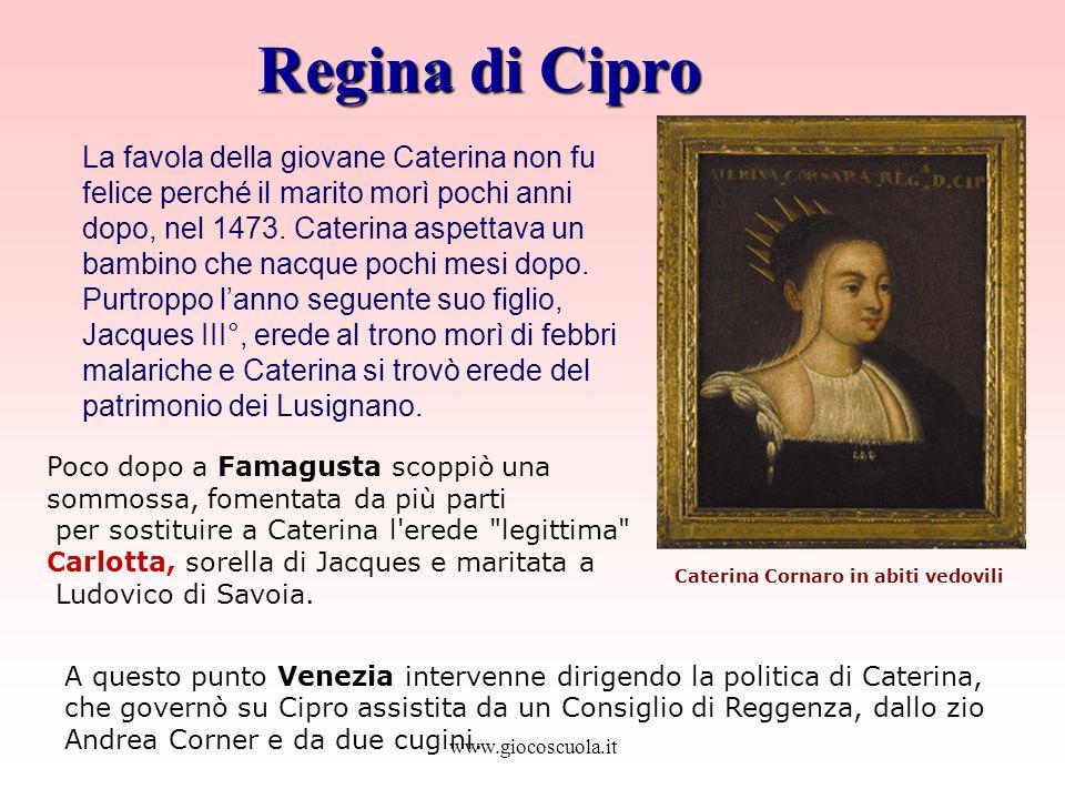 www.giocoscuola.it Regina di Cipro A questo punto Venezia intervenne dirigendo la politica di Caterina, che governò su Cipro assistita da un Consiglio di Reggenza, dallo zio Andrea Corner e da due cugini.