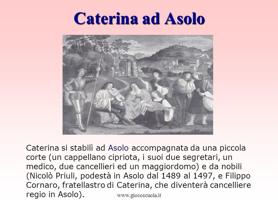 www.giocoscuola.it Caterina ad Asolo Caterina si stabilì ad Asolo accompagnata da una piccola corte (un cappellano cipriota, i suoi due segretari, un medico, due cancellieri ed un maggiordomo) e da nobili (Nicolò Priuli, podestà in Asolo dal 1489 al 1497, e Filippo Cornaro, fratellastro di Caterina, che diventerà cancelliere regio in Asolo).