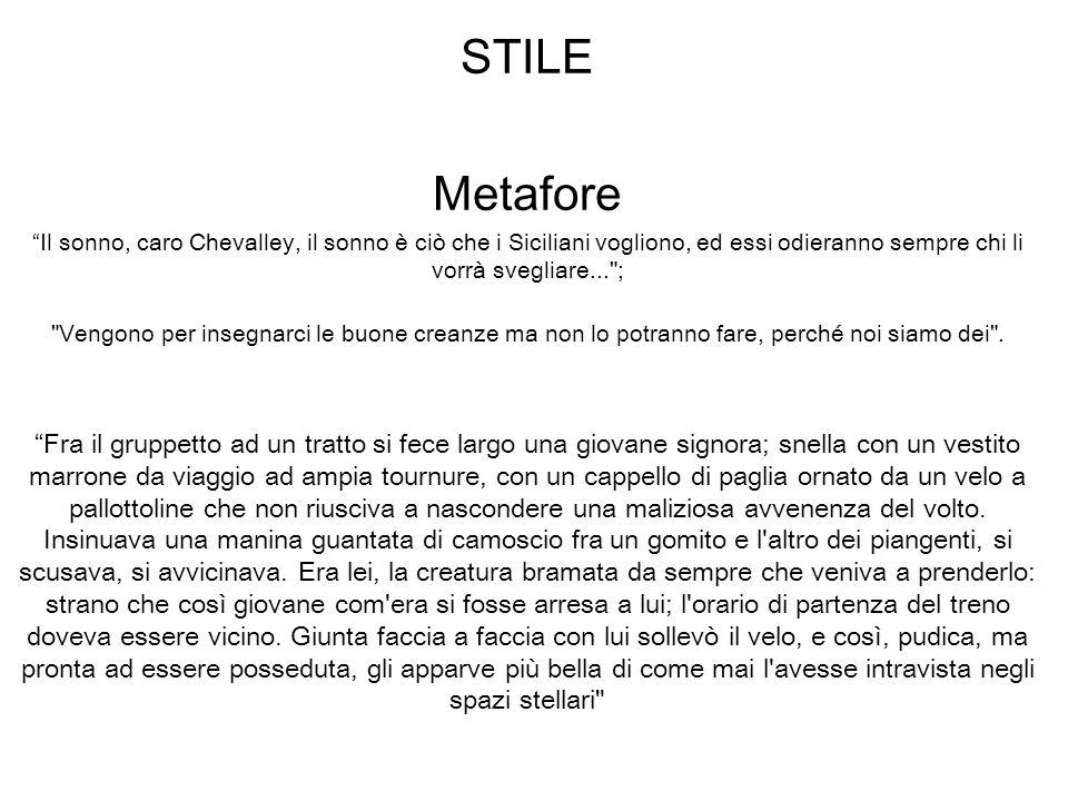 STILE Metafore Il sonno, caro Chevalley, il sonno è ciò che i Siciliani vogliono, ed essi odieranno sempre chi li vorrà svegliare...