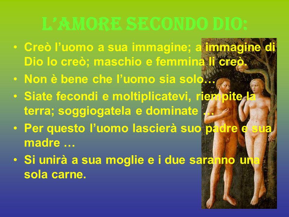 Lamore secondo Dio: Creò luomo a sua immagine; a immagine di Dio lo creò; maschio e femmina li creò.