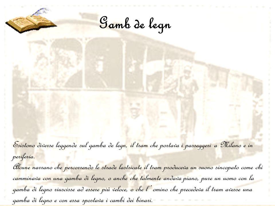 Gamb de legn Esistono diverse leggende sul gamba de legn, il tram che portava i passeggeri a Milano e in periferia. Alcune narrano che percorrendo le