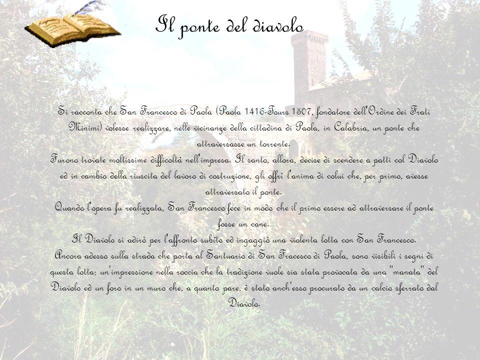 Il ponte del diavolo Si racconta che San Francesco di Paola (Paola 1416-Tours 1507, fondatore dell'Ordine dei Frati Minimi) volesse realizzare, nelle