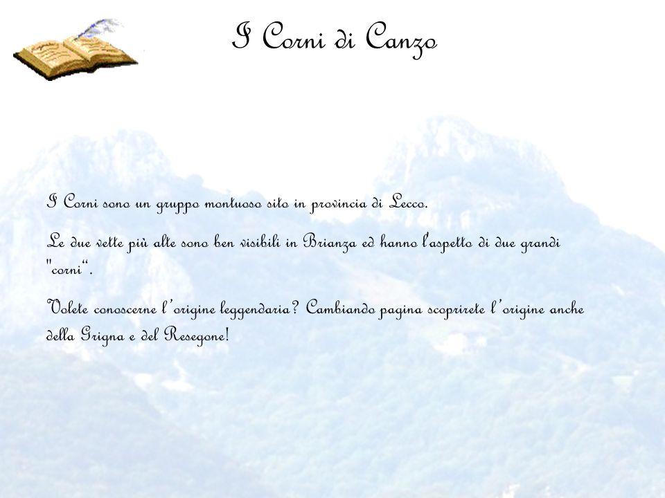 I Corni di Canzo I Corni sono un gruppo montuoso sito in provincia di Lecco. Le due vette più alte sono ben visibili in Brianza ed hanno l'aspetto di