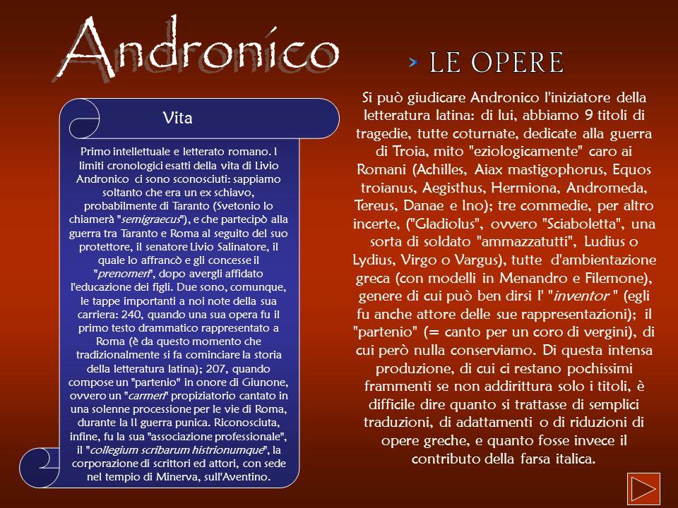 Primo intellettuale e letterato romano. I limiti cronologici esatti della vita di Livio Andronico ci sono sconosciuti: sappiamo soltanto che era un ex