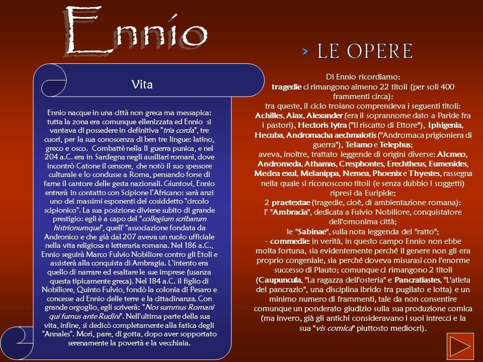 Vita Ennio nacque in una città non greca ma messapica: tutta la zona era comunque ellenizzata ed Ennio si vantava di possedere in definitiva