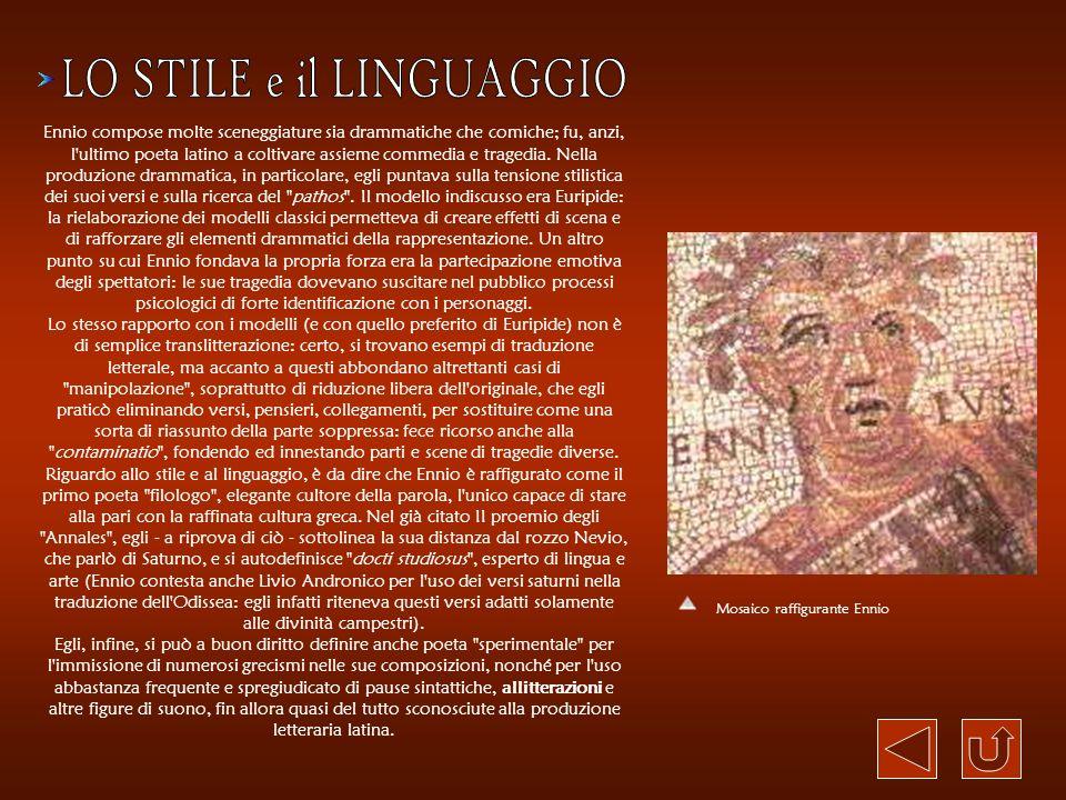 Ennio compose molte sceneggiature sia drammatiche che comiche; fu, anzi, l'ultimo poeta latino a coltivare assieme commedia e tragedia. Nella produzio