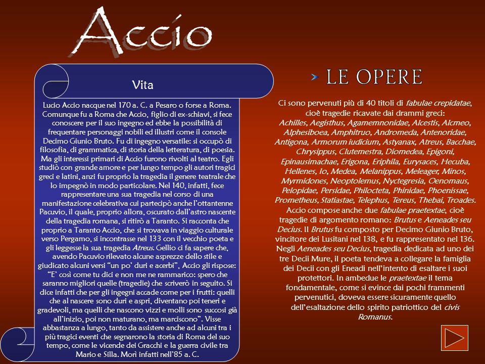 Vita Lucio Accio nacque nel 170 a. C. a Pesaro o forse a Roma. Comunque fu a Roma che Accio, figlio di ex-schiavi, si fece conoscere per il suo ingegn