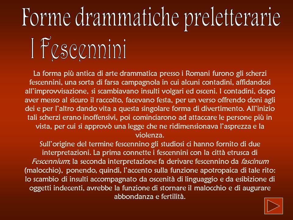 La forma più antica di arte drammatica presso i Romani furono gli scherzi fescennini, una sorta di farsa campagnola in cui alcuni contadini, affidando