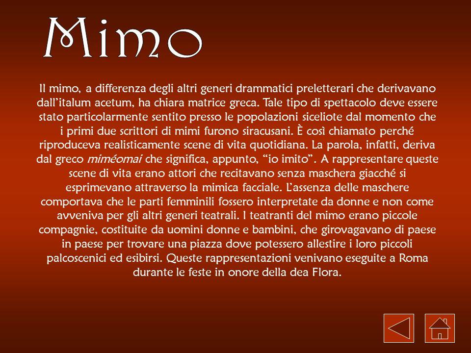 Il mimo, a differenza degli altri generi drammatici preletterari che derivavano dallitalum acetum, ha chiara matrice greca. Tale tipo di spettacolo de