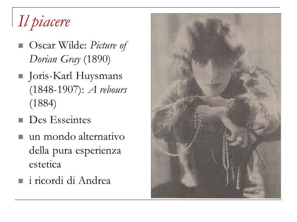 Il piacere Oscar Wilde: Picture of Dorian Gray (1890) Joris-Karl Huysmans (1848-1907): A rebours (1884) Des Esseintes un mondo alternativo della pura