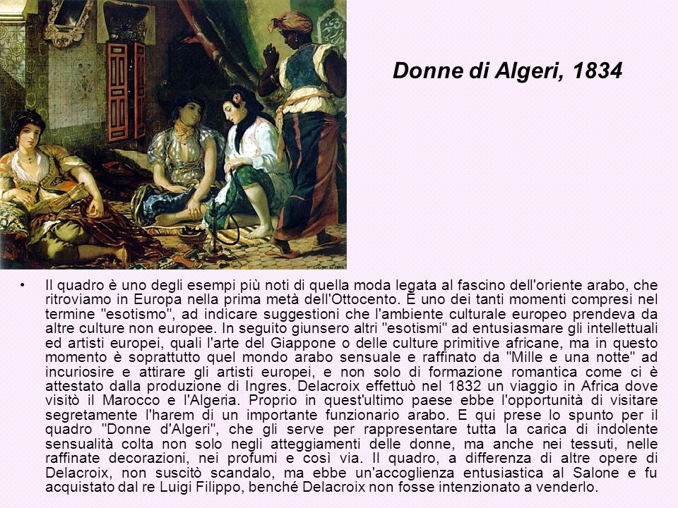 Donne di Algeri, 1834 Il quadro è uno degli esempi più noti di quella moda legata al fascino dell'oriente arabo, che ritroviamo in Europa nella prima