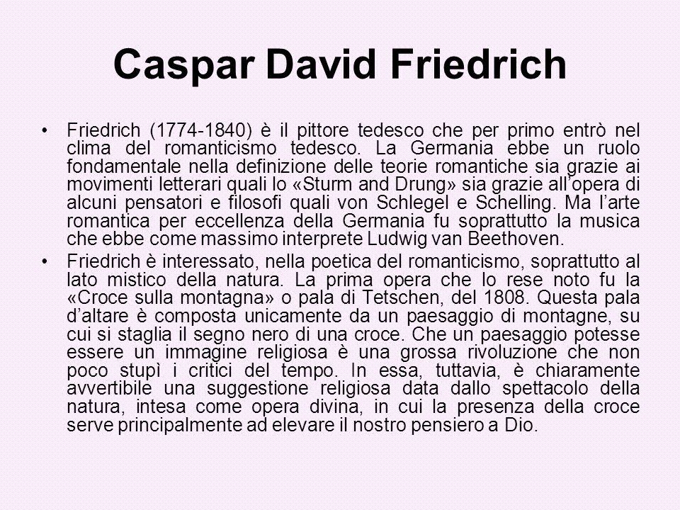 Caspar David Friedrich Friedrich (1774-1840) è il pittore tedesco che per primo entrò nel clima del romanticismo tedesco. La Germania ebbe un ruolo fo