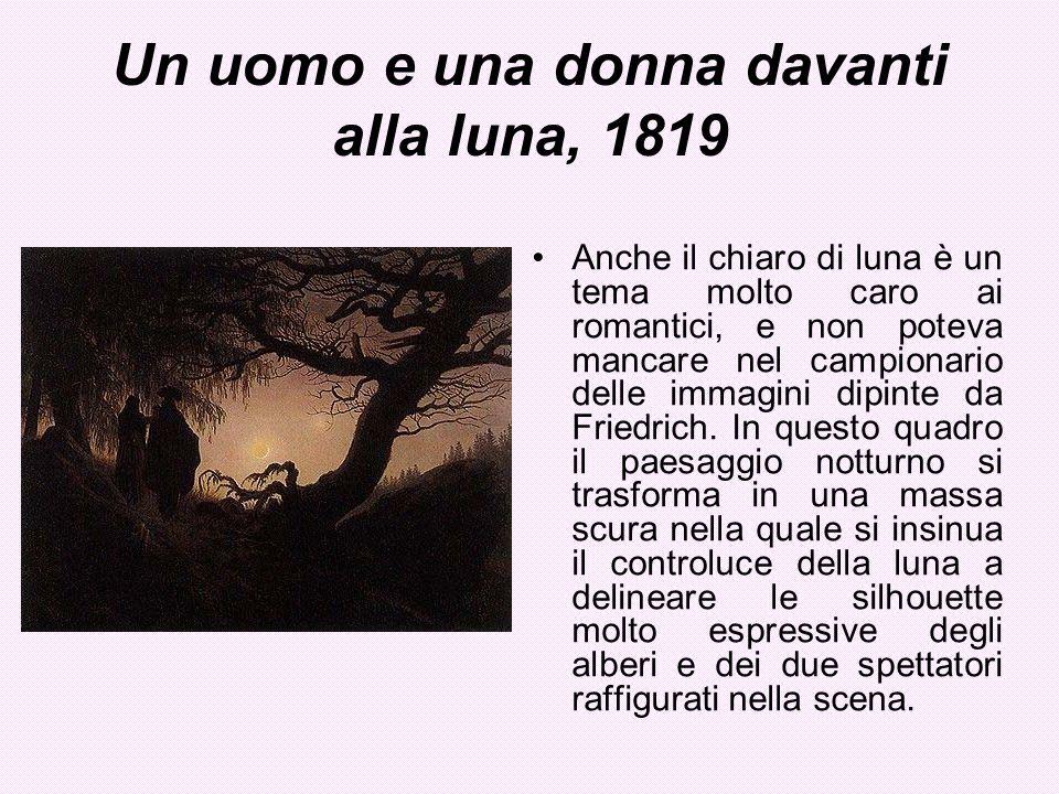 Un uomo e una donna davanti alla luna, 1819 Anche il chiaro di luna è un tema molto caro ai romantici, e non poteva mancare nel campionario delle imma