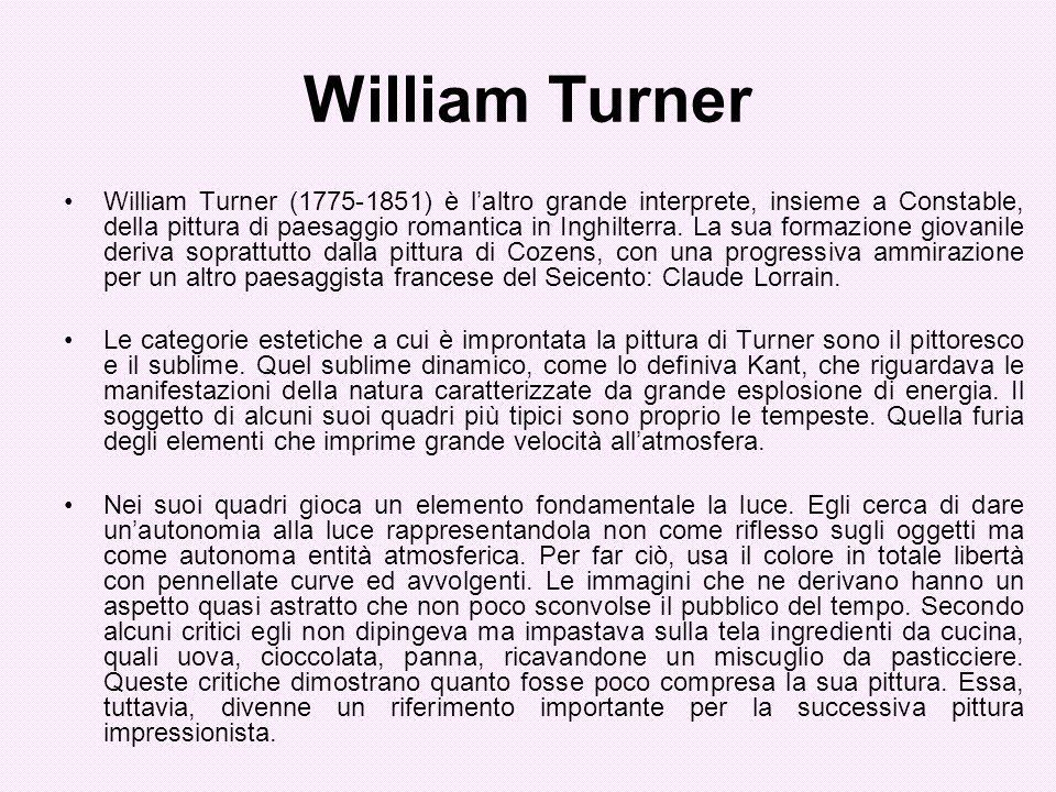 William Turner William Turner (1775-1851) è laltro grande interprete, insieme a Constable, della pittura di paesaggio romantica in Inghilterra. La sua