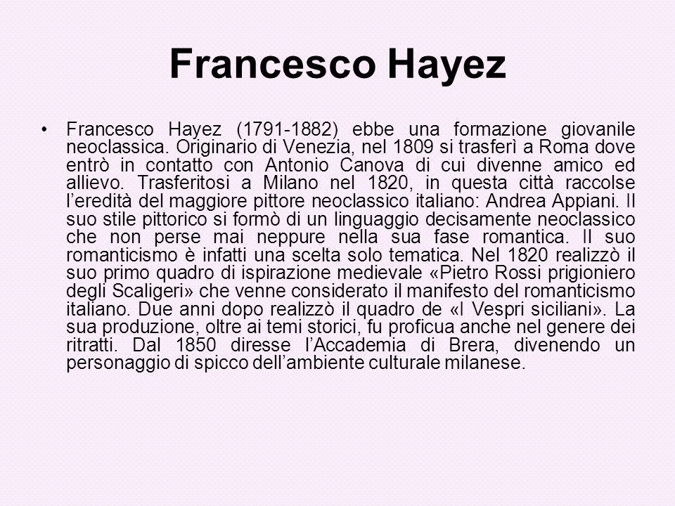 Francesco Hayez Francesco Hayez (1791-1882) ebbe una formazione giovanile neoclassica. Originario di Venezia, nel 1809 si trasferì a Roma dove entrò i