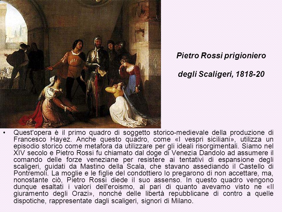 Pietro Rossi prigioniero degli Scaligeri, 1818-20 Quest'opera è il primo quadro di soggetto storico-medievale della produzione di Francesco Hayez. Anc