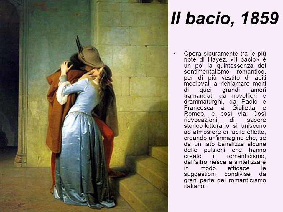 Il bacio, 1859 Opera sicuramente tra le più note di Hayez, «Il bacio» è un po' la quintessenza del sentimentalismo romantico, per di più vestito di ab
