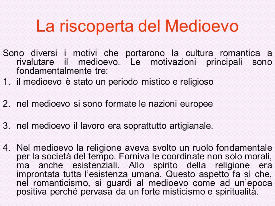 La riscoperta del Medioevo Sono diversi i motivi che portarono la cultura romantica a rivalutare il medioevo. Le motivazioni principali sono fondament