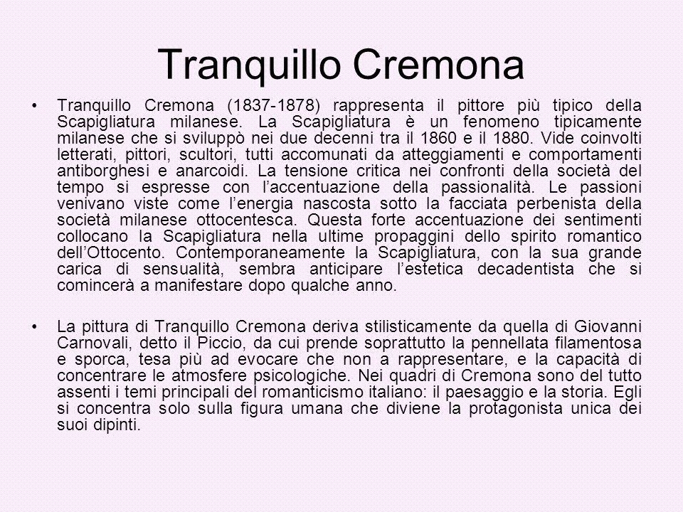 Tranquillo Cremona Tranquillo Cremona (1837-1878) rappresenta il pittore più tipico della Scapigliatura milanese. La Scapigliatura è un fenomeno tipic
