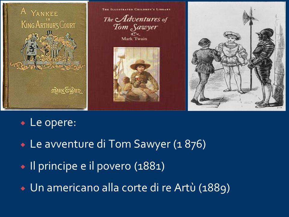 Le opere: Le avventure di Tom Sawyer (1 876) Il principe e il povero (1881) Un americano alla corte di re Artù (1889)