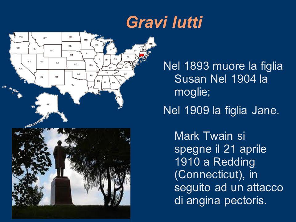 Gravi lutti Nel 1893 muore la figlia Susan Nel 1904 la moglie; Nel 1909 la figlia Jane. Mark Twain si spegne il 21 aprile 1910 a Redding (Connecticut)
