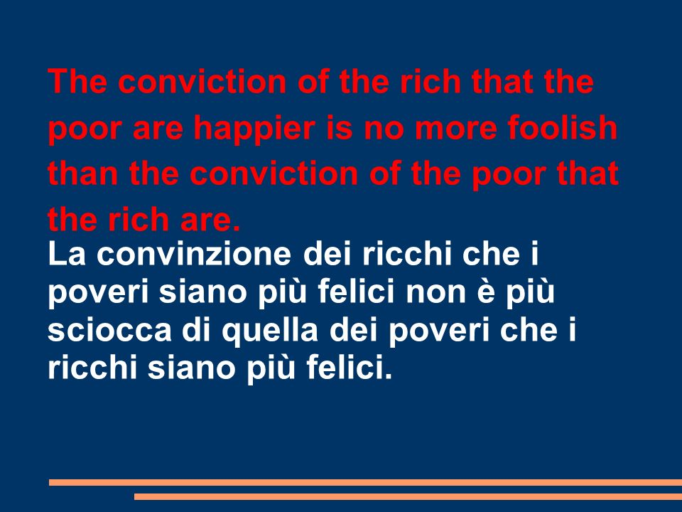The conviction of the rich that the poor are happier is no more foolish than the conviction of the poor that the rich are. La convinzione dei ricchi c