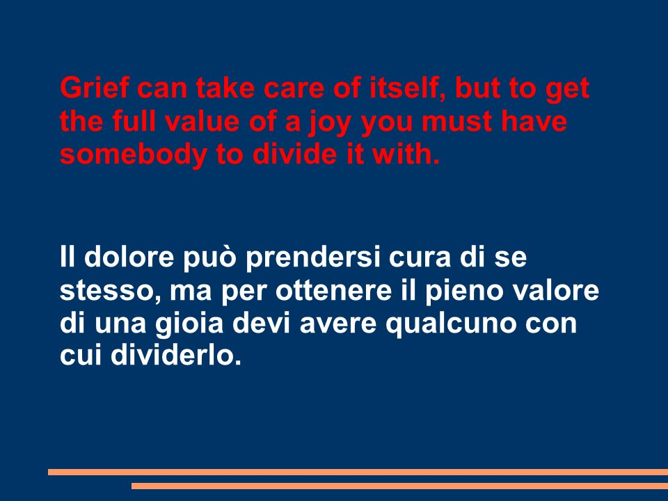Grief can take care of itself, but to get the full value of a joy you must have somebody to divide it with. Il dolore può prendersi cura di se stesso,