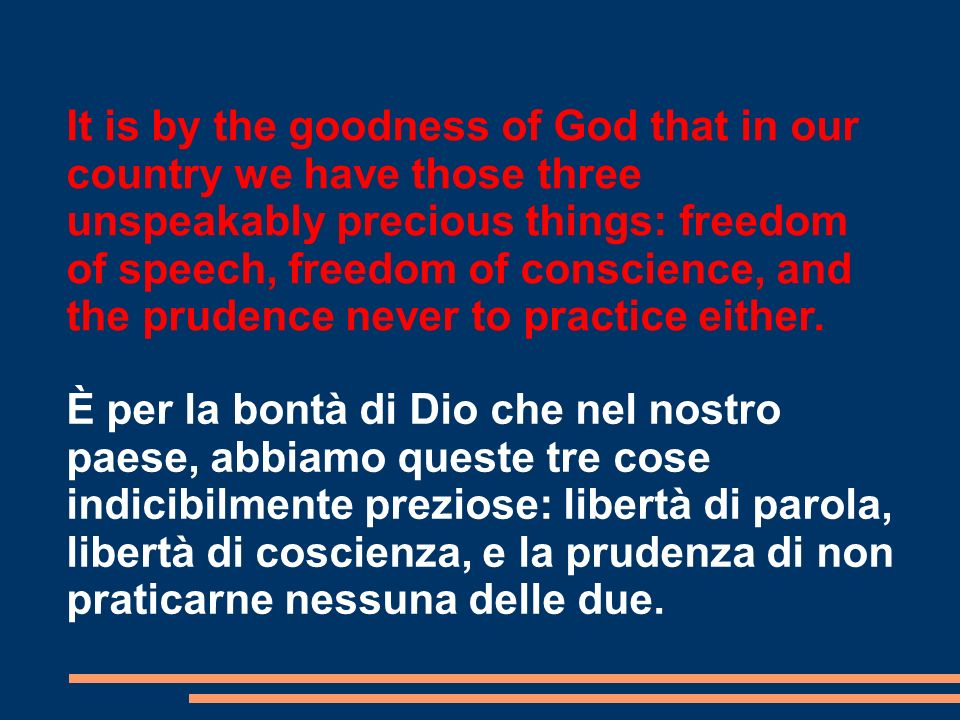 It is by the goodness of God that in our country we have those three unspeakably precious things: freedom of speech, freedom of conscience, and the pr