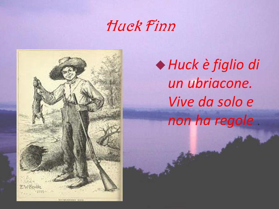 Huck Finn Huck è figlio di un ubriacone. Vive da solo e non ha regole.