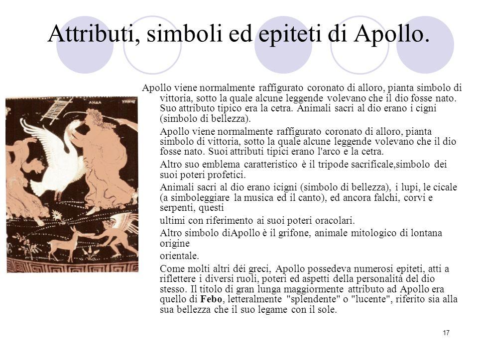 17 Attributi, simboli ed epiteti di Apollo. Apollo viene normalmente raffigurato coronato di alloro, pianta simbolo di vittoria, sotto la quale alcune