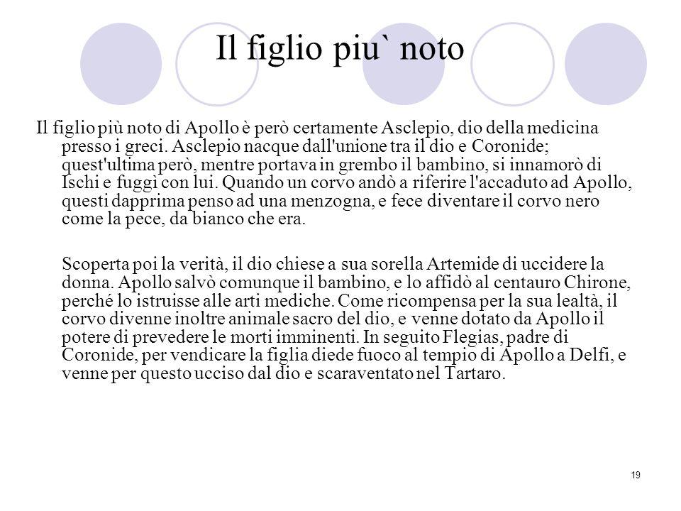 19 Il figlio piu` noto Il figlio più noto di Apollo è però certamente Asclepio, dio della medicina presso i greci. Asclepio nacque dall'unione tra il