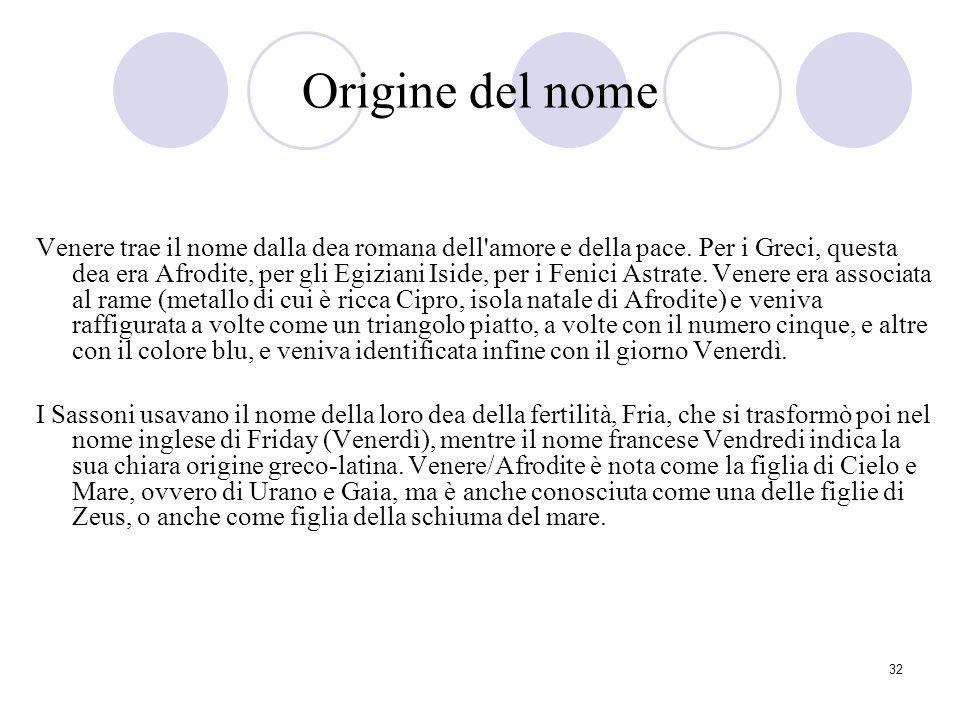 32 Origine del nome Venere trae il nome dalla dea romana dell'amore e della pace. Per i Greci, questa dea era Afrodite, per gli Egiziani Iside, per i