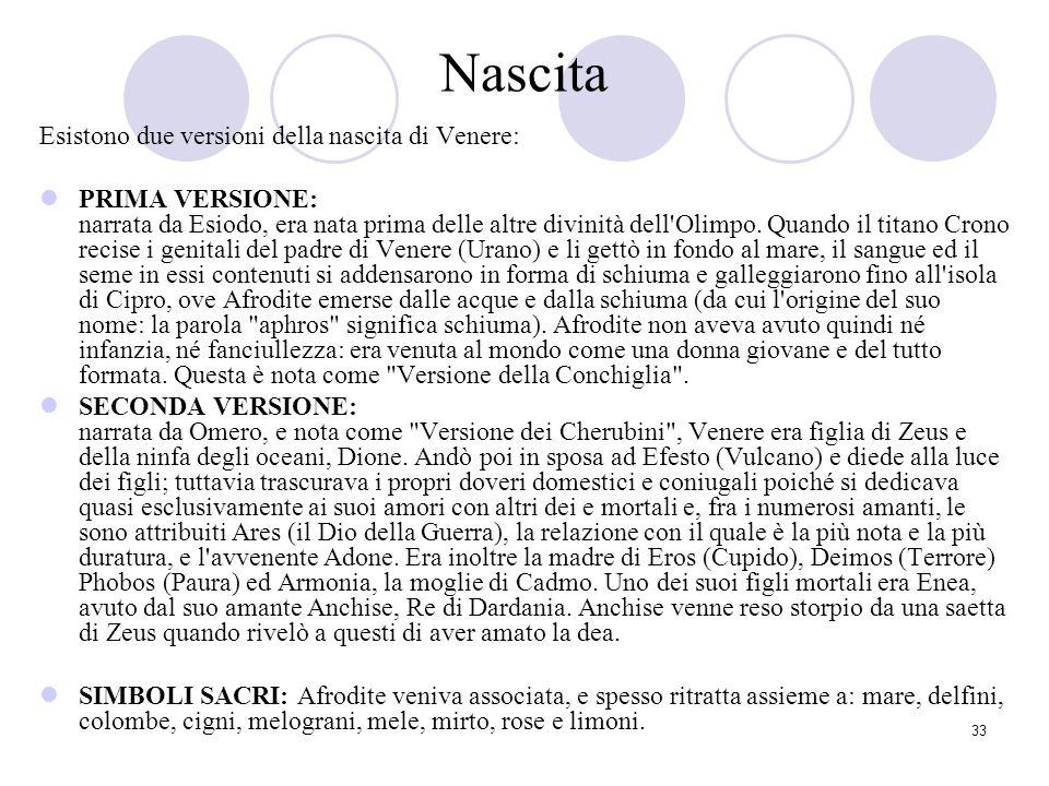 33 Nascita Esistono due versioni della nascita di Venere: PRIMA VERSIONE: narrata da Esiodo, era nata prima delle altre divinità dell'Olimpo. Quando i