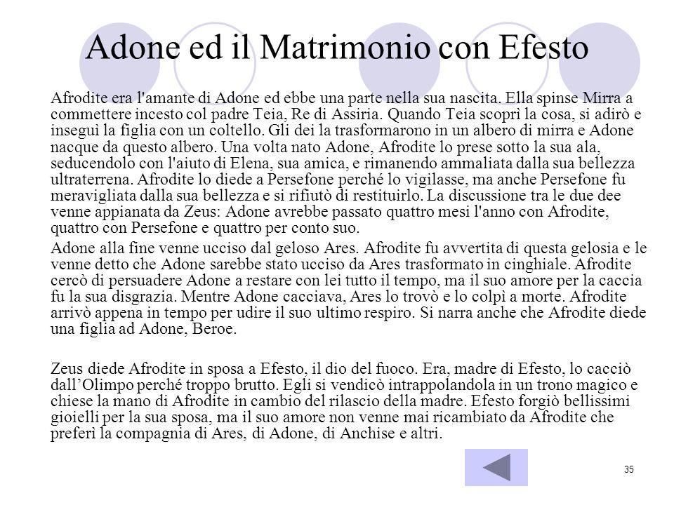 35 Adone ed il Matrimonio con Efesto Afrodite era l'amante di Adone ed ebbe una parte nella sua nascita. Ella spinse Mirra a commettere incesto col pa