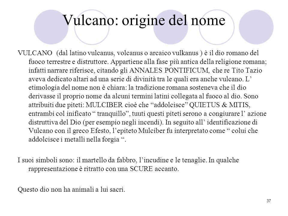 37 Vulcano: origine del nome VULCANO (dal latino vulcanus, volcanus o arcaico vulkanus ) è il dio romano del fuoco terrestre e distruttore. Appartiene