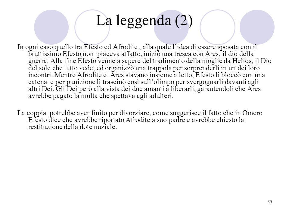39 La leggenda (2) In ogni caso quello tra Efesto ed Afrodite, alla quale lidea di essere sposata con il bruttissimo Efesto non piaceva affatto, inizi